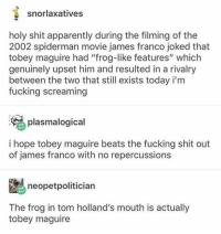 """Apparently, Fucking, and James Franco: snorlaxatives  holy shit apparently during the filming of the  2002 spiderman movie james franco joked that  tobey maguire had """"frog-like features"""" which  genuinely upset him and resulted in a rivalry  between the two that still exists today i'm  fucking screaming  plasmalogical  i hope tobey maguire beats the fucking shit out  of james franco with no repercussions  neopetpolitician  The frog in tom holland's mouth is actually  tobey maguire dear followers, who remembers when my username used to be destielwholock aaah the good old days"""