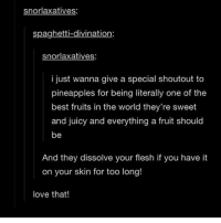 "The inverted colour on this post annoys me also the predicted word after ""inverted"" on my phone is ""nipples"" why: snorlaxatives:  spaghetti-divination  snor laxatives:  i just wanna give a special shoutout to  pineapples for being literally one of the  best fruits in the world they're sweet  and juicy and everything a fruit should  be  And they dissolve your flesh if you have it  on your skin for too long!  love that! The inverted colour on this post annoys me also the predicted word after ""inverted"" on my phone is ""nipples"" why"