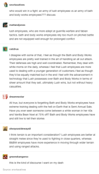 Moms, Too Much, and True: snorlaxatives  who would win in a fight: an army of lush employees vs an army of bath  and body works employees??? discuss  mattandjones  lush employees, who are more adept at guerrilla warfare and fabian  tactics. bath and body works employees rely too much on pitched battle  and are not equipped well enough for prolonged conflict  ceb3rus  I disagree with some of that, I feel as though the Bath and Body Works  employees are pretty well trained in the art of handling an all out attack.  Their defenses are high and well coordinated. Remember, they deal with  white moms on the daily, whereas I feel that Lush employees are more  used to dealing with a younger generation of customers.l feel as though  they'd be equally matched but in the end I feel with the advancement in  technology that Lush possesses over Bath and Body Works in terms of  sheer amount that they sell, ultimately Lush wins, but not without heavy  casualties  dreamnectar  All true, but everyone is forgetting Bath and Body Works employees have  extreme training dealing with the hell on Earth that is Semi Annual Sale  Have you ever seen someone come between a white woman in her 40s  and Vanilla Bean Noel at 75% off? Bath and Body Works employees have  and still live to tell their stories  alwaysasideways8  l think terrain is an important consideration? Lush employees are better at  straight melee since they're used to fighting in close quarters, whereas  B&BW employees have more experience in moving through wider terrain  and using ranged attacks  greenekangaroo  this is the kind of discourse I want on my dash  Source: snorlaxatives 1,590 points • 216 comments - Lush employees vs Bath and Body Works employees - IWSMT has amazing images, videos and anectodes to waste your time on