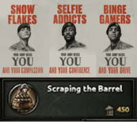 Totally not a joke: SNOW SELFIE BINGE  FLAKES ADDICTS GAMERS  OUR ARMY NEEDS  YOUR ARMY NEEDS  YOUR ARMY NEEDS  YOU  AND YOUR COMPASSION  YOU YOU  AND YOUR CONFIDENCEAND YOUR DRIVE  Scraping the Barrel  A50 Totally not a joke