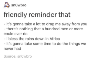 Friendly reminder: snowbro  friendly reminder that  - It's gonna take a lot to drag me away from you  - there's nothing that a hundred men or more  could ever do  I bless the rains down in Africa  it's gonna take some time to do the things we  never had  Source: sn0wbro Friendly reminder