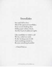saddened: Snowflakes  You and I fell in love  Much like quiescent snowflakes,  From surreal dusking skies.  Falling upon solitary streets,  And the heart of saddened nights  Like snowflakes to winter's call  We too, ceded our souls;  To the inviting yearn to fall.  And everything around us,  Became something beautiful.  Clairel Estevez  © 2018 Claire! Estevez ll Thewish fulbox.com