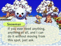 Tumblr, Blog, and Irl: Snowman  If you ever need anything,  anything at all, and I can  do it without moving from  this spot, just ask. welovegamingz:Me irl