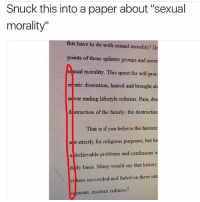 "Family, Memes, and History: Snuck this into a paper about ""sexual  morality""  this have to do with D  sexual morality?  points of these splinter groups and soci  ual morality. This quest for self-pr  tic dissention, hatred and brought a  ne ver ending lifestyle reforms. Pain, des  d struction of the family- the destructior  That is if you believe the historic  n t strictly for religious purposes, but be  u believable problems and confusions  w  daily basis. Many would say that history  ei ers succeeded and failed on these  sam  separate, modern cultures? I'm gonna sleep now"