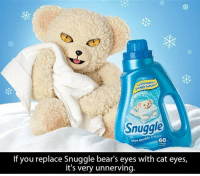<p>Snuggle Bear Will Get Your Laundry to Kill You</p>: Snugale  60  If you replace Snuggle bear's eyes with cat eyes,  it's very unnerving. <p>Snuggle Bear Will Get Your Laundry to Kill You</p>