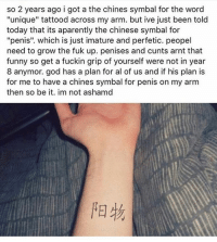 """happy new year again: so 2 years ago i got a the chines symbal for the word  """"unique"""" tattood across my arm. but ive just been told  today that its aparently the chinese symbal for  """"penis"""". which is just imature and perfetic. peopel  need to grow the fuk up. penises and cunts arnt that  funny so get a fuckin grip of yourself were not in year  8 anymor. god has a plan for al of us and if his plan is  for me to have a chines symbal for penis on my arm  then so be it. im not ashamd happy new year again"""