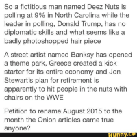 Deeze Nuts: So a fictitious man named Deez Nuts is  polling at North Carolina while the  leader in polling, Donald Trump, has no  diplomatic skills and what seems like a  badly photoshopped hair piece  A street artist named Banksy has opened  a theme park, Greece created a kick  starter for its entire economy and Jon  Stewart's plan for retirement is  apparently to hit people in the nuts with  chairs on the WWE  Petition to rename August 2015 to the  month the Onion articles came true  anyone?  funny
