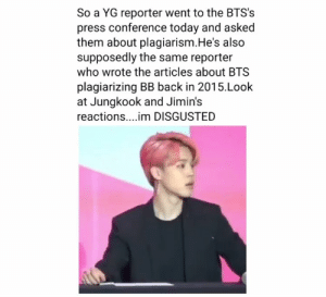#BTS 🐾 BTS literally worked their asses off for the album series in which they were so keen to present at this press conference. Honestly why does this YG guy gotta try and start controversy? Where are your values sir? There were literally reporters that flew to Korea from the UK and the US who asked very meaningful questions regarding the actual topic (their album/s) and yet you just have this old Korean man who represents YG come through and ask such nonsense??? Argh.: So a YG reporter went to the BTS's  press conference today and asked  them about plagiarism.He's also  supposedly the same reporter  who wrote the articles about BTS  plagiarizing BB back in 2015.Look  at Jungkook and Jimin's  reactions....im DISGUSTED #BTS 🐾 BTS literally worked their asses off for the album series in which they were so keen to present at this press conference. Honestly why does this YG guy gotta try and start controversy? Where are your values sir? There were literally reporters that flew to Korea from the UK and the US who asked very meaningful questions regarding the actual topic (their album/s) and yet you just have this old Korean man who represents YG come through and ask such nonsense??? Argh.