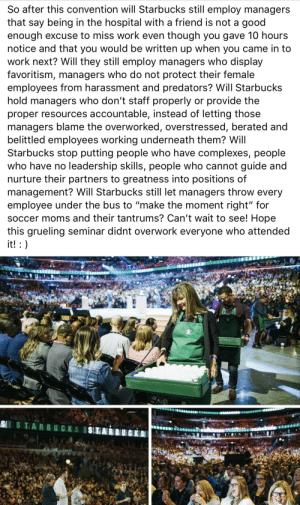 """A good HONEST read: So after this convention will Starbucks still employ managers  that say being in the hospital with a friend is not a good  enough excuse to miss work even though you gave 10 hours  notice and that you would be written up when you came in to  work next? Will they still employ managers who display  favoritism, managers who do not protect their female  employees from harassment and predators? Will Starbucks  hold managers who don't staff properly or provide the  proper resources accountable, instead of letting those  managers blame the overworked, overstressed, berated and  belittled employees working underneath them? Will  Starbucks stop putting people who have complexes, people  who have no leadership skills, people who cannot guide and  nurture their partners to greatness into positions of  management? Will Starbucks still let managers throw every  employee under the bus to """"make the moment right"""" for  soccer moms and their tantrums? Can't wait to see! Hope  this grueling seminar didnt overwork everyone who attended  it! :  S TARBUCKS A good HONEST read"""