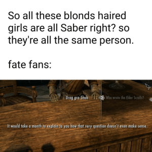 Finally the weekend: So all these blonds haired  girls are all Saber right? so  they're all the same person.  fate fans:  Who wrote the Elder Scrolls?  Urag gro-Shub  It would take a month to explain to you how that very question doesn't even make sense. Finally the weekend