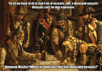 """#tablequotes  -Law: """"So all we have to do is find alot of weasels. Like, a thousand weasels.  Weasels cant be that expensive.  nlacebookcopt dntlmemes  Dungeon Master! Where in town can l buy one thousand weasels?"""" #tablequotes  -Law"""