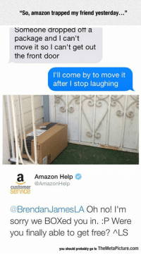 """srsfunny:  Amazon Trap: """"So, amazon trapped my friend yesterday...""""  Someone dropped otf a  package and I can't  move it so I can't get out  the front door  I'll come by to move it  after l stop laughing  a Amazon Help  @AmazonHelp  customer  service  @BrendanJamesLA Oh no! I'm  sorry we BOXed you in. :P Were  you finally able to get free? ALS  you should probably go to TheMetaPicture.com srsfunny:  Amazon Trap"""
