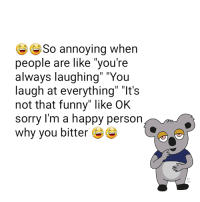 """Dank, Funny, and Sorry: So annoying when  people are like you're  always laughing"""" """"You  laugh at everything II It's  not that funny"""" like OK  sorry I'm a happy person  why you bitter seriously!"""