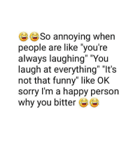 "you re: So annoying when  people are like you're  always laughing"" ""You  laugh at everything"" ""It's  not that funny"" like OK  sorry I'm a happy person  why you bitter"