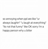 "Bitch, Funny, and Sorry: so annoying when ppl are like ""ur  always laughin"" ""u laugh at everything""  ""its not that funny"" like OK sorry i'm a  happy person why u bitter bitch"