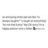 "Funny, Memes, and Sorry: so annoying when ppl are like ""ur  always laughin"" ""u laugh at everything""  its not that funny"" like OK sorry i'm a  happy person why u bitter osarcasm, only SarcasmOnly"