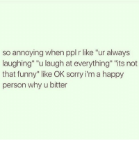 """Funny, Sorry, and Happy: so annoying when ppl r like """"ur always  laughing"""" """"u laugh at everything"""" """"its not  that funny"""" like OK sorry i'm a happy  person why u bitter Most of the time, nothing is even funny. I'm just highly medicated"""