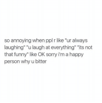"""Funny, Sorry, and Happy: so annoying when ppl r like """"ur always  laughing"""" """"u laugh at everything"""" """"its not  that funny"""" like OK sorry i'm a happy  person why u bitter  Sorrv im a ha ugh yes https://t.co/Wz46clcSxc"""