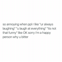 """Funny, Sorry, and Happy: so annoying when ppl r like """"ur always  laughing"""" """"u laugh at everything"""" """"its not  that funny"""" like OK sorry i'm a happy  person why u bitter Ugh yes 🙄"""