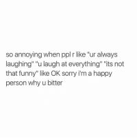 """Funny, Shut Up, and Sorry: so annoying when ppl r like """"ur always  laughing"""" """"u laugh at everything"""" """"its not  that funny"""" like OK sorry i'm a happy  person why u bitter Shut up"""