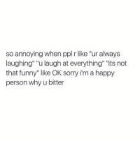 """Funny, Some More, and Sorry: so annoying when ppl r like """"ur always  laughing"""" """"u laugh at everything"""" """"its not  that funny"""" like OK sorry i'm a happy  person why u bitter Like am I bothering you by being happy? Lemme do it some more 😘"""