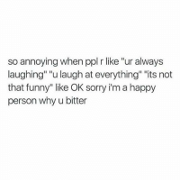 """Dank, Funny, and Sorry: so annoying when ppl r like """"ur always  laughing"""" """"u laugh at everything"""" """"its not  that funny"""" like OK sorry im a happy  person why u bitter"""