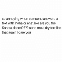 """Memes, Texting, and Annoyed: so annoying when someone answers a  text with """"haha or aha. like are you the  Sahara desert???? send me a dry text like  that again I dare you"""