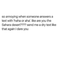 Memes, Texting, and Texts: so annoying when someone answers a  text with haha or aha. like are you the  Sahara desert???? send me a dry text like  that again Idare you Miss me with that dry shit tho 🖕🏼