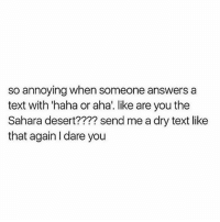 Memes, Try Me, and Text: so annoying when someone answers a  text with 'haha or aha'. like are you the  Sahara desert???? send me a dry text like  that again l dare you Try me 😠 goodgirlwithbadthoughts 💅🏼