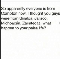 Hmmm? 😂😂😂😂😂: So apparently everyone is from  Compton now. I thought you guys  were from Sinaloa, Jalisco,  Michoacan, Zacatecas, what  happen to your paisa life? Hmmm? 😂😂😂😂😂