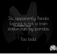 Apparently, Bad, and Dank: So, apparently Panda  Express is not a train  station run by pandas  TOO bad