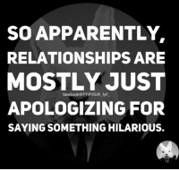 Apology: SO APPARENTLY  RELATIONSHIPS ARE  MOSTLY JUST  facebook@ FYIFIIG@ fyif  APOLOGIZING FOR  SAYINGSOMETHING HILARIOUS.