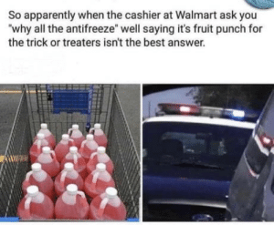 "Happy Halloween Everyone,: So apparently when the cashier at Walmart ask you  ""why all the antifreeze"" well saying it's fruit punch for  the trick or treaters isn't the best answer. Happy Halloween Everyone,"