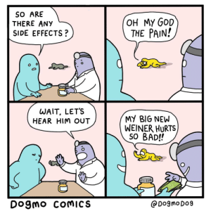 Male Enhancement: SO ARE  THERE ANY  OH MY GOD  THE PAIN!  SIDE EFFECTS?  WAIT, LET'S  HEAR HIM OUT  MY BIG NEW  WEINER HURTS  SO BAD!!  Dogmo COMICS  @DogmoDo9 Male Enhancement