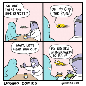 Male Enhancement: SO ARE  THERE ANY  OH MY GOD  THE PAIN!  SIDE EFFECTS?  WAIT, LET'S  HEAR HIM OUT  MY BIG NEW  WEINER HURTS  SO BAD!!  Dogmo COMICS  DogmoDo9 Male Enhancement