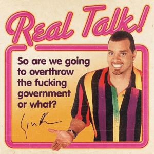 Me irl by action_jim MORE MEMES: So are we going  to overthrow  the fucking  government  or what? Me irl by action_jim MORE MEMES