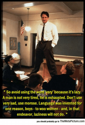 """srsfunny:  Seriously, Language Was Invented For A Reason: """"So avoid using the wordtyery' because it's lazy.  A man is not very tired, he is exhausted. Don't use  very sad, use morose. Language was invented for  one reason, boys - to woo women and, in that  endeavor, laziness will not do.""""  you should probably go to TheMetaPicture.conm srsfunny:  Seriously, Language Was Invented For A Reason"""