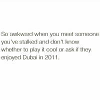 Bae, Bitch, and Memes: So awkward when you meet someone  you've stalked and don't know  whether to play it cool or ask if they  enjoyed Dubai in 2011 Nosey bitch probs 🤷🏼‍♀️ Follow bae @thespeckyblonde @thespeckyblonde @thespeckyblonde @thespeckyblonde