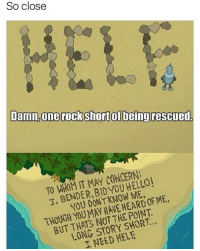 😂😂Damn: So close  Damn, one rock short of being rescued.  TO IT MAY CONCERN:  T, BENDER, KNOW ME,  DON'T ME,  HAVE POINT.  MAY THE BUT THATS STORY LONG NEED HELE  I 😂😂Damn