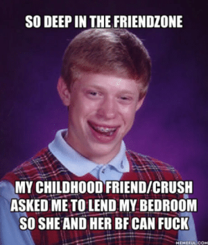 Crush, Friendzone, and Parents: SO DEEP IN THE FRIENDZONE  MY CHILDHOOD FRIEND/CRUSH  ASKED ME TO LEND MY BEDROOM  SO SHEAND HER BF CAN FUCK  MEMEFUL COM Her parents would never allow her BF to stay the night nor let her go out. They only allow her to stay at my place bc they knew me since I was a kid.