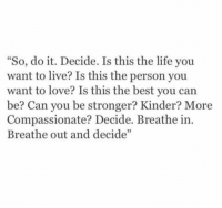 "Life, Love, and Best: ""So, do it. Decide. Is this the life you  want to live? Is this the person you  want to love? Is this the best you can  be? Can you be stronger? Kinder? More  Compassionate? Decide. Breathe in.  Breathe out and decide""  05"