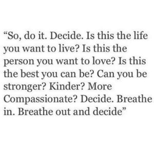 "compassionate: ""So, do it. Decide. Is this the life  you want to live? Is this the  person you want to love? Is this  the best you can be? Can you be  stronger? Kinder? More  Compassionate? Decide. Breathe  in. Breathe out and decide"""