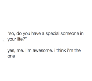"""Life, Awesome, and Yes: """"so, do you have a special someone in  your life?'""""  0  yes, me. i'm awesome. i think i'm the"""