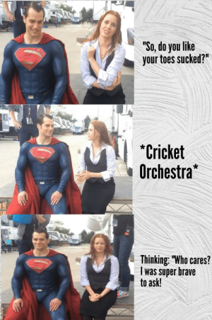"""You'll never get anywhere with a bad attitude, Supes.: """"So, do you like  your toes sucked?""""  *Cricket  Orchestra  eruo s  Thinking: """"Who cares?  was super brave  to ask!  www. You'll never get anywhere with a bad attitude, Supes."""