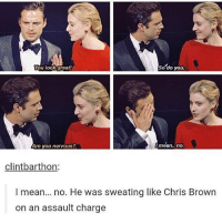 omg the caption.: So do you.  You look great  Are you nervous?  mean.. no.  clintbarthon:  mean... no. He was sweating like Chris Brown  on an assault charge omg the caption.