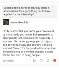 <p>Mark Rosewater&rsquo;s response to someone &ldquo;asking a question&rdquo; about one of his articles.</p>: So does being bored to tears by today s  article mean it's a good thing not to have  applied for the internship?  inexorableblob  I truly believe that you frame your own world  by the attitude you exude. Being negative to  other people just increases the negativity in  your own life. I strongly urge you to try just  one day of positivity and see how it makes  you feel. Search for the good in life rather than  always leaning on a cynical outlook. I swear  it's the first step to being happier  259 notes <p>Mark Rosewater&rsquo;s response to someone &ldquo;asking a question&rdquo; about one of his articles.</p>