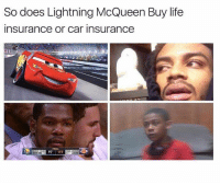 <p>Depends on which one leads to More Life (via /r/BlackPeopleTwitter)</p>: So does Lightning McQueen Buy life  insurance or car insurance  97 117  TAKERS <p>Depends on which one leads to More Life (via /r/BlackPeopleTwitter)</p>