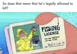 Patrick the bounty hunter: So does that mean that he's legally allowed to  kill?  FISHING  LICENSE  9ATAIC  STRA  OD  Patnick Patrick the bounty hunter