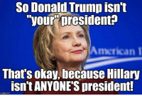 "Donald Trump, Memes, and American: So Donald Trump isn't  ""your president?  American I  That's okay, because Hillary  isn't ANYONES president!  imgflip.com (MF)"