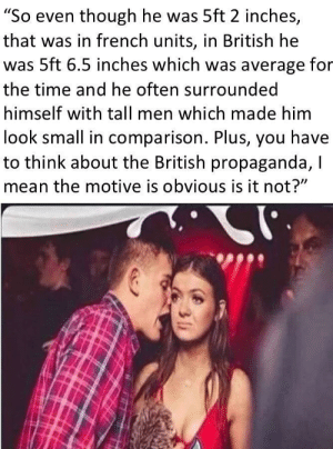 "Mean, Propaganda, and Time: ""So even though he was 5ft 2 inches,  that was in french units, in British he  was 5ft 6.5 inches which was average for  the time and he often surrounded  himself with tall men which made him  look small in comparison. Plus, you have  to think about the British propaganda, I  mean the motive is obvious is it not?"" All of us here"